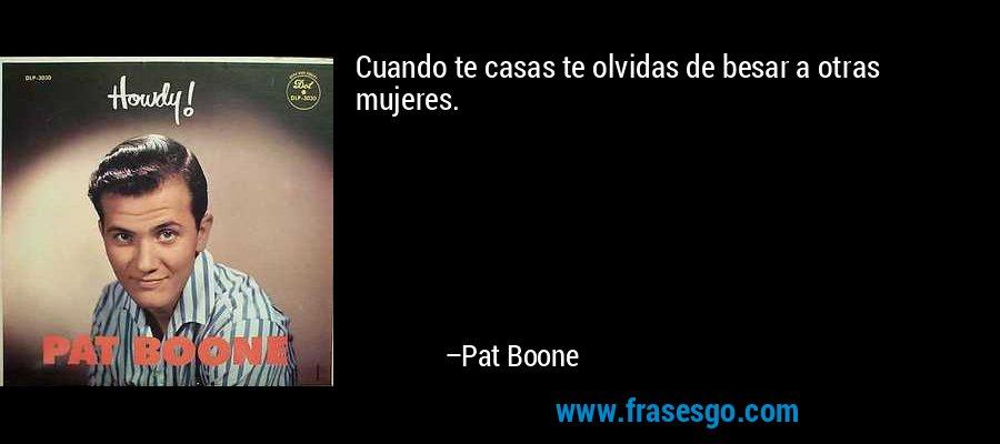 Cuando te casas te olvidas de besar a otras mujeres. – Pat Boone