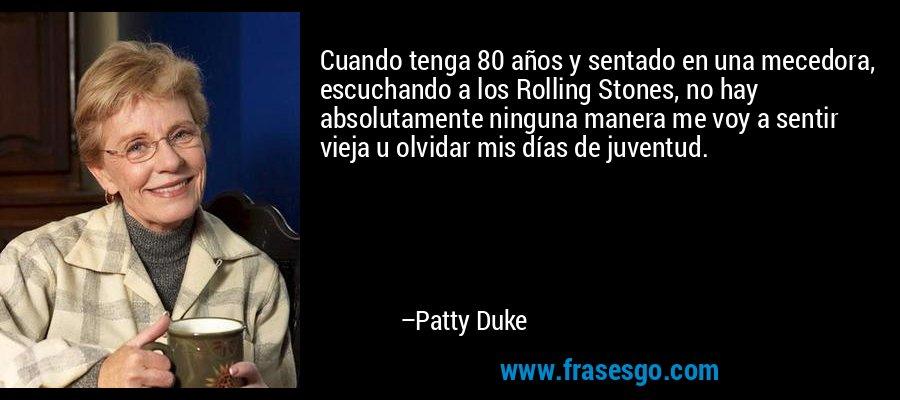 Cuando tenga 80 años y sentado en una mecedora, escuchando a los Rolling Stones, no hay absolutamente ninguna manera me voy a sentir vieja u olvidar mis días de juventud. – Patty Duke