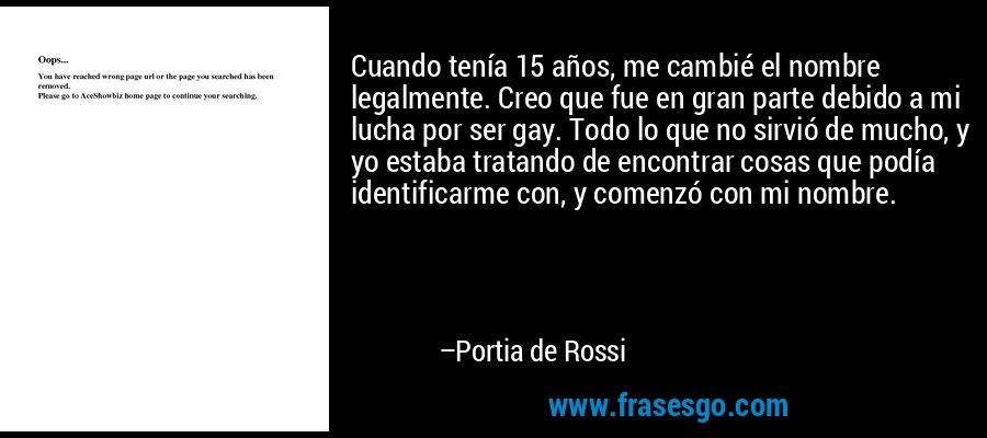 Cuando tenía 15 años, me cambié el nombre legalmente. Creo que fue en gran parte debido a mi lucha por ser gay. Todo lo que no sirvió de mucho, y yo estaba tratando de encontrar cosas que podía identificarme con, y comenzó con mi nombre. – Portia de Rossi