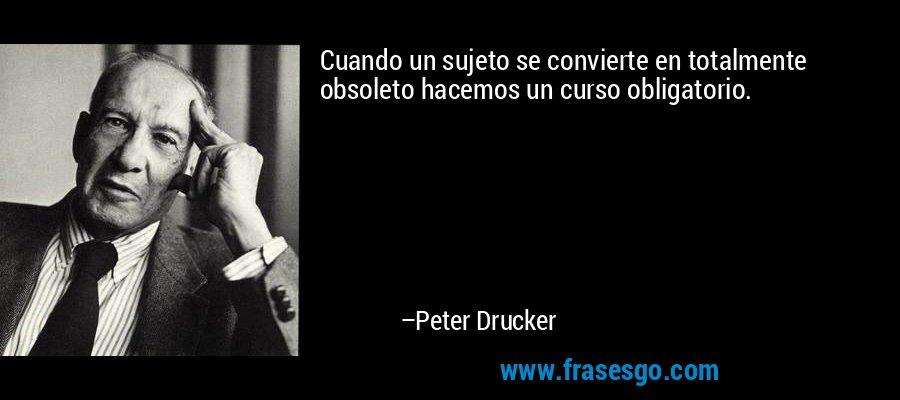Cuando un sujeto se convierte en totalmente obsoleto hacemos un curso obligatorio. – Peter Drucker