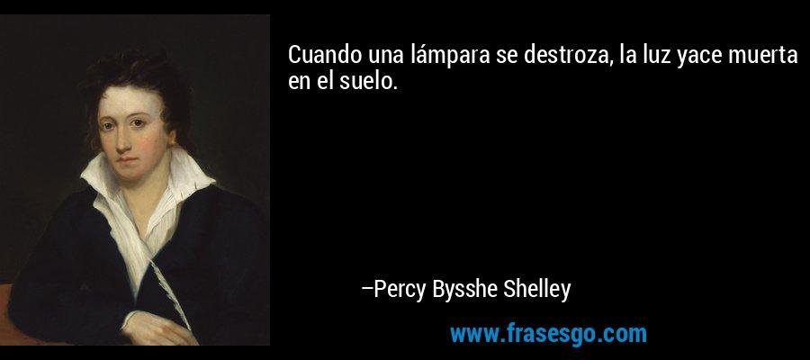 Cuando una lámpara se destroza, la luz yace muerta en el suelo. – Percy Bysshe Shelley