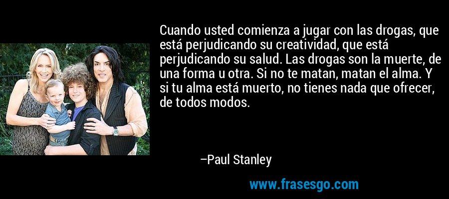 Cuando usted comienza a jugar con las drogas, que está perjudicando su creatividad, que está perjudicando su salud. Las drogas son la muerte, de una forma u otra. Si no te matan, matan el alma. Y si tu alma está muerto, no tienes nada que ofrecer, de todos modos. – Paul Stanley