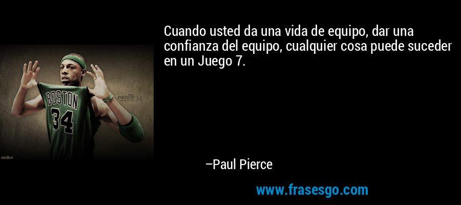 Cuando usted da una vida de equipo, dar una confianza del equipo, cualquier cosa puede suceder en un Juego 7. – Paul Pierce