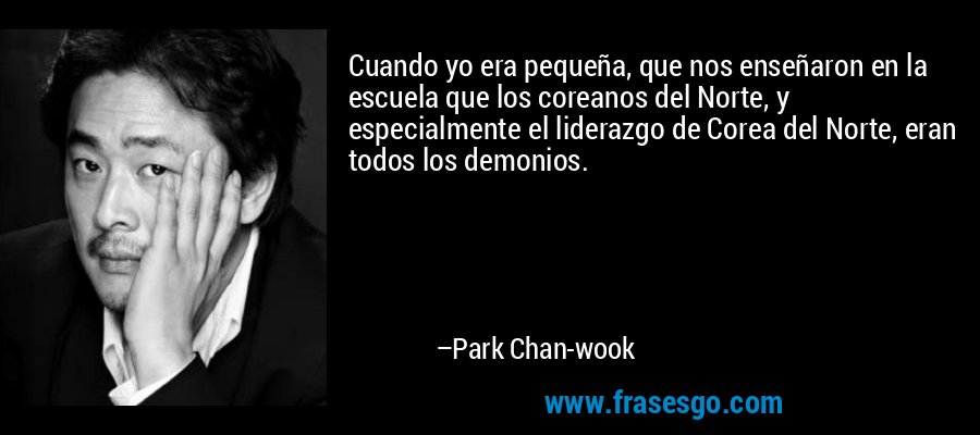 Cuando yo era pequeña, que nos enseñaron en la escuela que los coreanos del Norte, y especialmente el liderazgo de Corea del Norte, eran todos los demonios. – Park Chan-wook