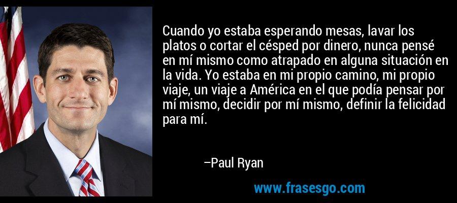 Cuando yo estaba esperando mesas, lavar los platos o cortar el césped por dinero, nunca pensé en mí mismo como atrapado en alguna situación en la vida. Yo estaba en mi propio camino, mi propio viaje, un viaje a América en el que podía pensar por mí mismo, decidir por mí mismo, definir la felicidad para mí. – Paul Ryan