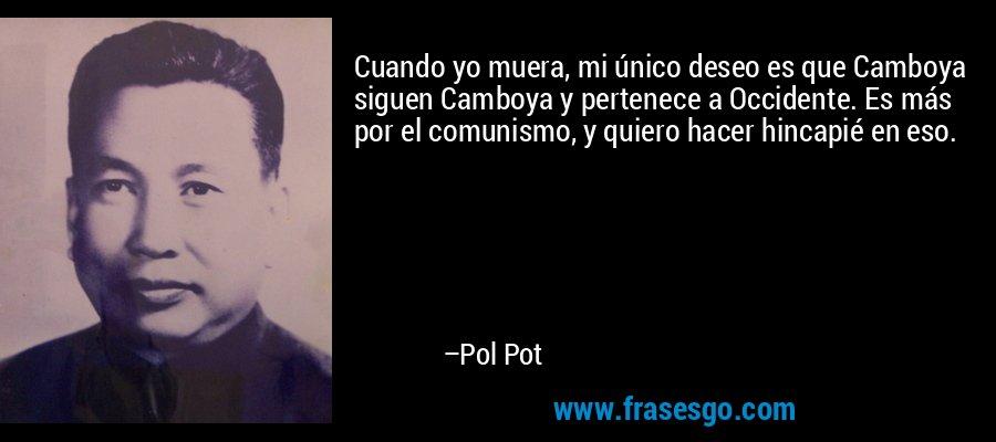 Cuando yo muera, mi único deseo es que Camboya siguen Camboya y pertenece a Occidente. Es más por el comunismo, y quiero hacer hincapié en eso. – Pol Pot