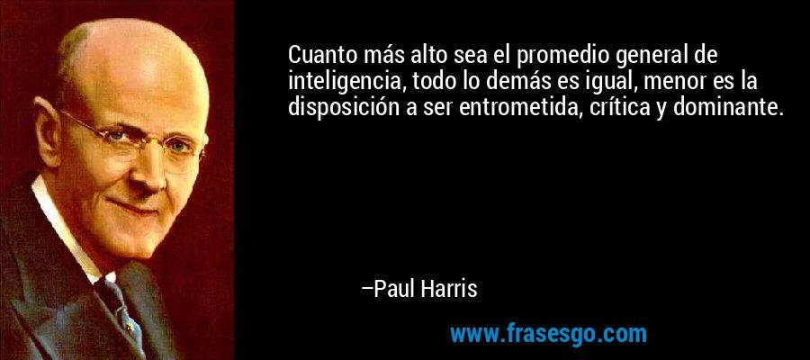 Cuanto más alto sea el promedio general de inteligencia, todo lo demás es igual, menor es la disposición a ser entrometida, crítica y dominante. – Paul Harris