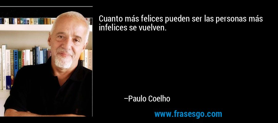 Cuanto más felices pueden ser las personas más infelices se vuelven. – Paulo Coelho