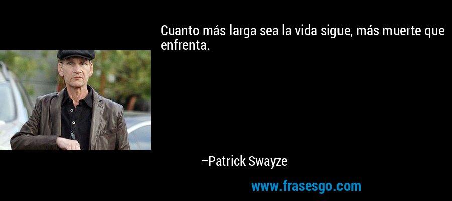 Cuanto más larga sea la vida sigue, más muerte que enfrenta. – Patrick Swayze