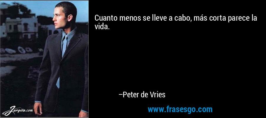 Cuanto menos se lleve a cabo, más corta parece la vida. – Peter de Vries