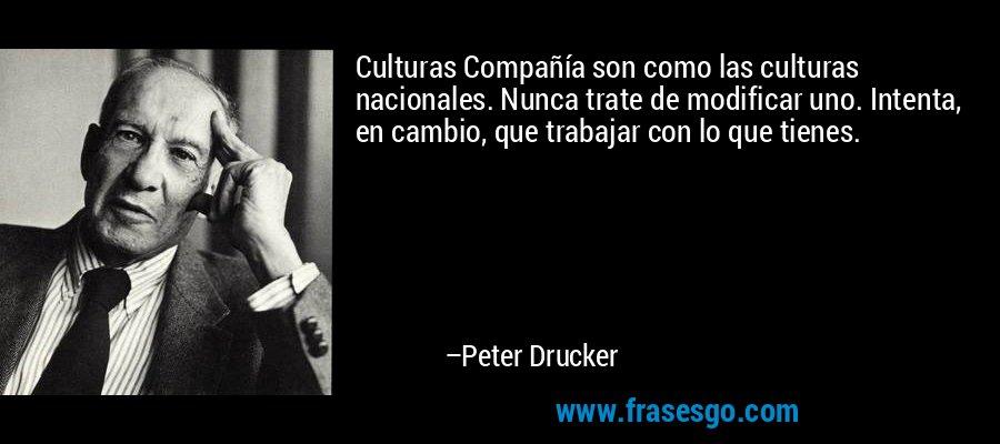 Culturas Compañía son como las culturas nacionales. Nunca trate de modificar uno. Intenta, en cambio, que trabajar con lo que tienes. – Peter Drucker