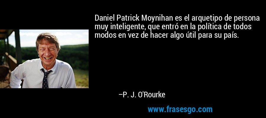 Daniel Patrick Moynihan es el arquetipo de persona muy inteligente, que entró en la política de todos modos en vez de hacer algo útil para su país. – P. J. O'Rourke