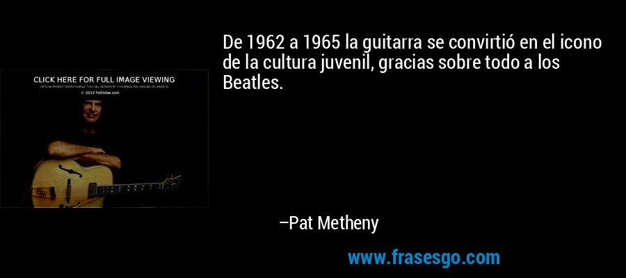 De 1962 a 1965 la guitarra se convirtió en el icono de la cultura juvenil, gracias sobre todo a los Beatles. – Pat Metheny