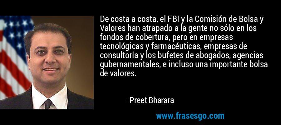 De costa a costa, el FBI y la Comisión de Bolsa y Valores han atrapado a la gente no sólo en los fondos de cobertura, pero en empresas tecnológicas y farmacéuticas, empresas de consultoría y los bufetes de abogados, agencias gubernamentales, e incluso una importante bolsa de valores. – Preet Bharara