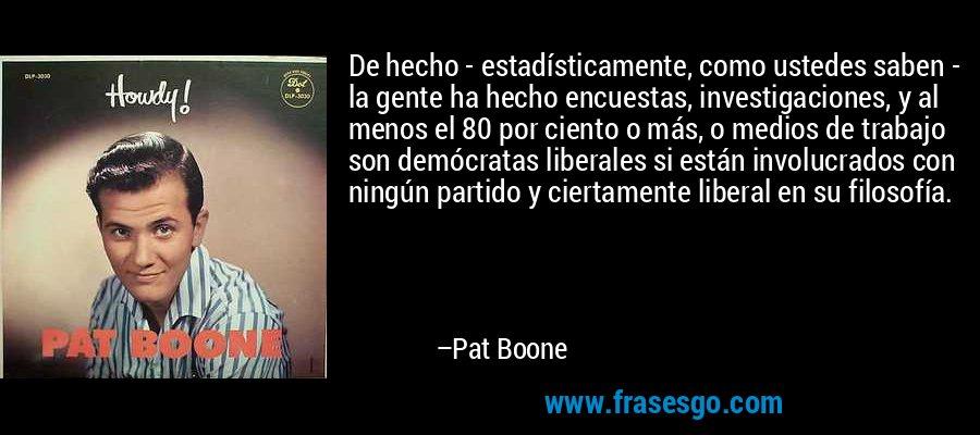De hecho - estadísticamente, como ustedes saben - la gente ha hecho encuestas, investigaciones, y al menos el 80 por ciento o más, o medios de trabajo son demócratas liberales si están involucrados con ningún partido y ciertamente liberal en su filosofía. – Pat Boone