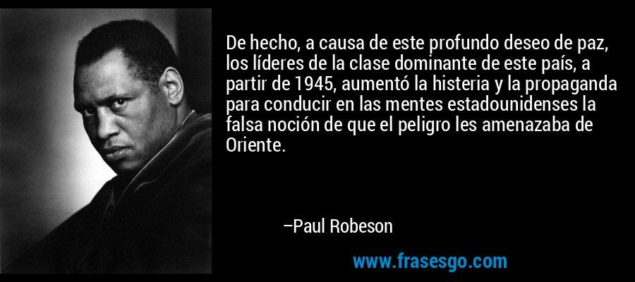De hecho, a causa de este profundo deseo de paz, los líderes de la clase dominante de este país, a partir de 1945, aumentó la histeria y la propaganda para conducir en las mentes estadounidenses la falsa noción de que el peligro les amenazaba de Oriente. – Paul Robeson