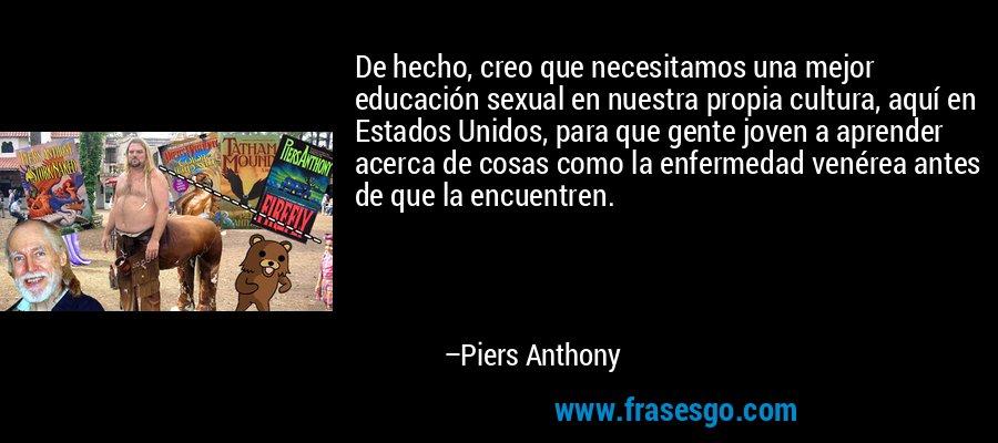 De hecho, creo que necesitamos una mejor educación sexual en nuestra propia cultura, aquí en Estados Unidos, para que gente joven a aprender acerca de cosas como la enfermedad venérea antes de que la encuentren. – Piers Anthony
