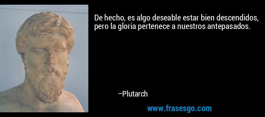 De hecho, es algo deseable estar bien descendidos, pero la gloria pertenece a nuestros antepasados. – Plutarch