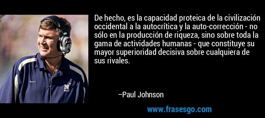 De hecho, es la capacidad proteica de la civilización occidental a la autocrítica y la auto-corrección - no sólo en la producción de riqueza, sino sobre toda la gama de actividades humanas - que constituye su mayor superioridad decisiva sobre cualquiera de sus rivales. – Paul Johnson