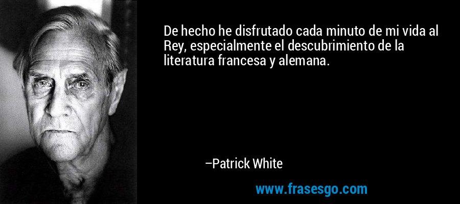 De hecho he disfrutado cada minuto de mi vida al Rey, especialmente el descubrimiento de la literatura francesa y alemana. – Patrick White