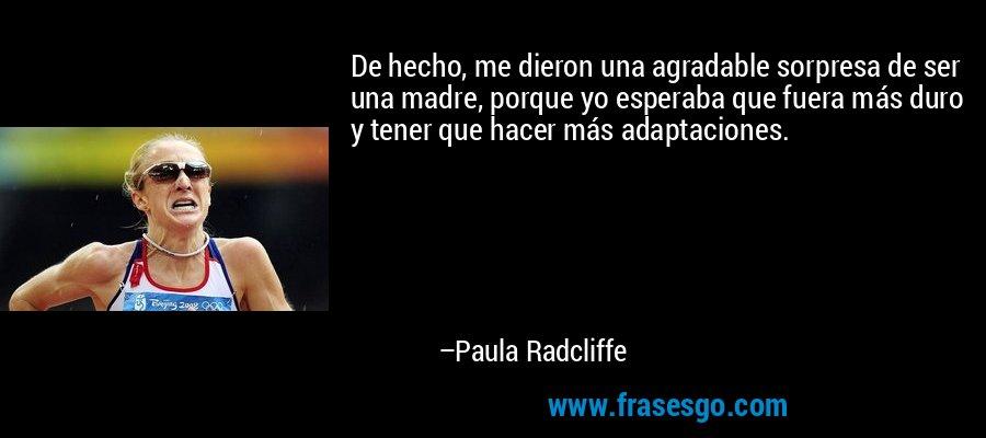 De hecho, me dieron una agradable sorpresa de ser una madre, porque yo esperaba que fuera más duro y tener que hacer más adaptaciones. – Paula Radcliffe