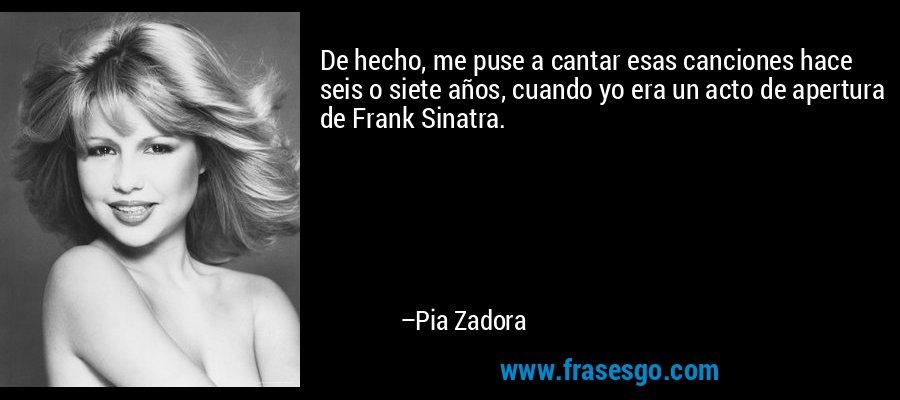 De hecho, me puse a cantar esas canciones hace seis o siete años, cuando yo era un acto de apertura de Frank Sinatra. – Pia Zadora