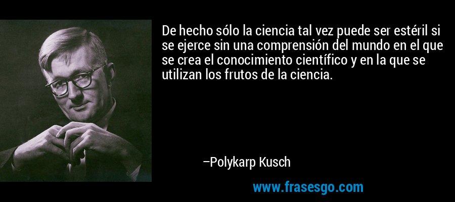 De hecho sólo la ciencia tal vez puede ser estéril si se ejerce sin una comprensión del mundo en el que se crea el conocimiento científico y en la que se utilizan los frutos de la ciencia. – Polykarp Kusch