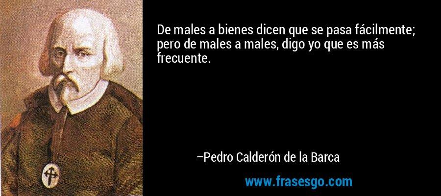 De males a bienes dicen que se pasa fácilmente; pero de males a males, digo yo que es más frecuente. – Pedro Calderón de la Barca