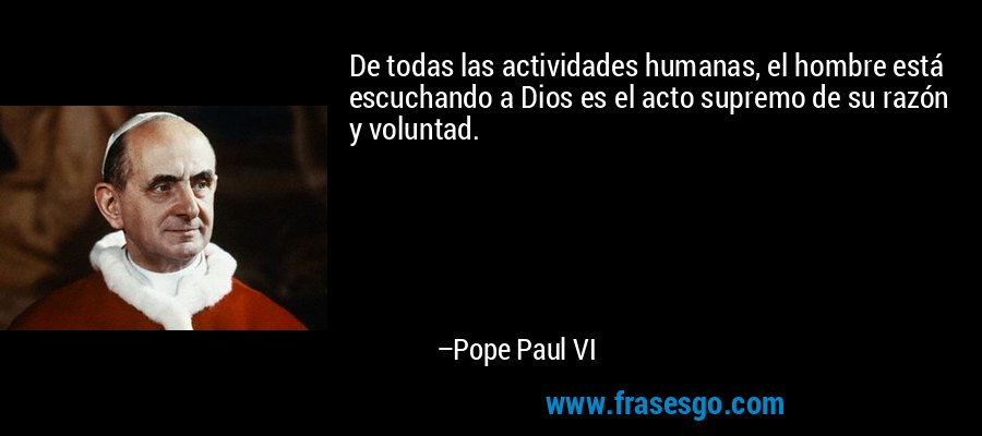 De todas las actividades humanas, el hombre está escuchando a Dios es el acto supremo de su razón y voluntad. – Pope Paul VI