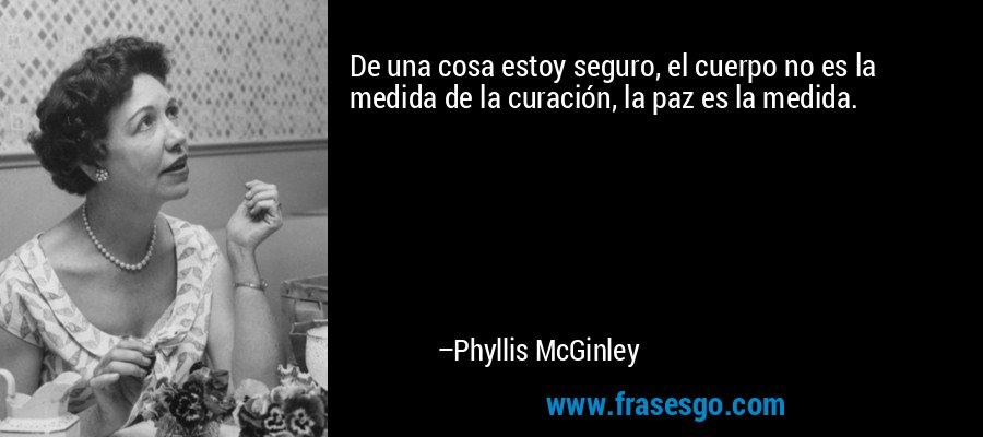 De una cosa estoy seguro, el cuerpo no es la medida de la curación, la paz es la medida. – Phyllis McGinley