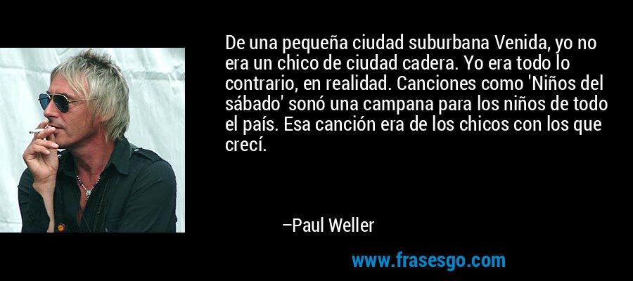 De una pequeña ciudad suburbana Venida, yo no era un chico de ciudad cadera. Yo era todo lo contrario, en realidad. Canciones como 'Niños del sábado' sonó una campana para los niños de todo el país. Esa canción era de los chicos con los que crecí. – Paul Weller