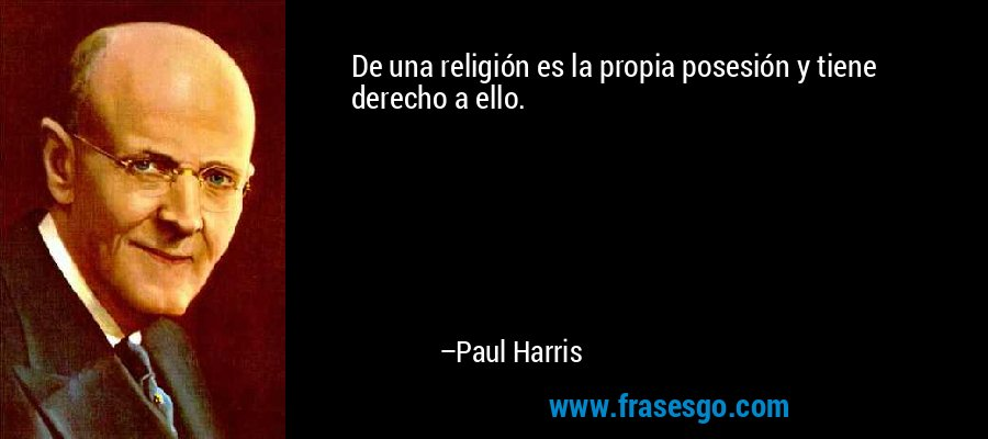 De una religión es la propia posesión y tiene derecho a ello. – Paul Harris