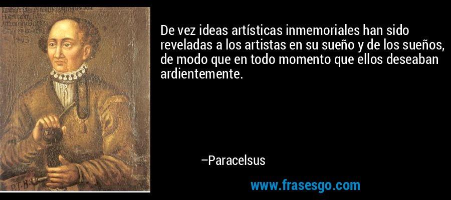 De vez ideas artísticas inmemoriales han sido reveladas a los artistas en su sueño y de los sueños, de modo que en todo momento que ellos deseaban ardientemente. – Paracelsus