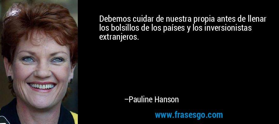 Debemos cuidar de nuestra propia antes de llenar los bolsillos de los países y los inversionistas extranjeros. – Pauline Hanson
