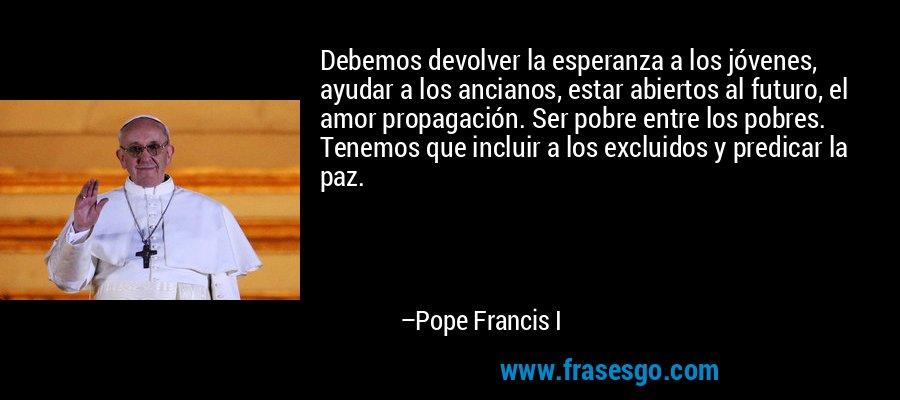 Debemos devolver la esperanza a los jóvenes, ayudar a los ancianos, estar abiertos al futuro, el amor propagación. Ser pobre entre los pobres. Tenemos que incluir a los excluidos y predicar la paz. – Pope Francis I