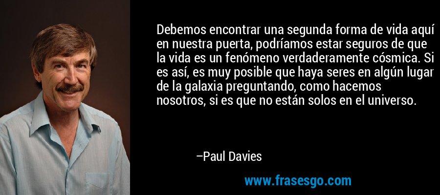 Debemos encontrar una segunda forma de vida aquí en nuestra puerta, podríamos estar seguros de que la vida es un fenómeno verdaderamente cósmica. Si es así, es muy posible que haya seres en algún lugar de la galaxia preguntando, como hacemos nosotros, si es que no están solos en el universo. – Paul Davies