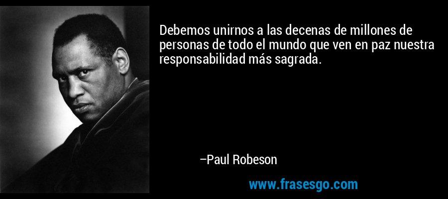 Debemos unirnos a las decenas de millones de personas de todo el mundo que ven en paz nuestra responsabilidad más sagrada. – Paul Robeson