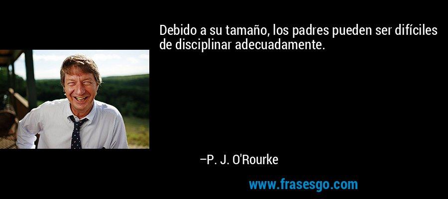 Debido a su tamaño, los padres pueden ser difíciles de disciplinar adecuadamente. – P. J. O'Rourke