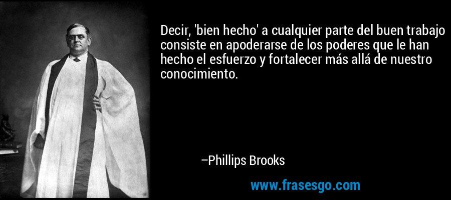 Decir, 'bien hecho' a cualquier parte del buen trabajo consiste en apoderarse de los poderes que le han hecho el esfuerzo y fortalecer más allá de nuestro conocimiento. – Phillips Brooks