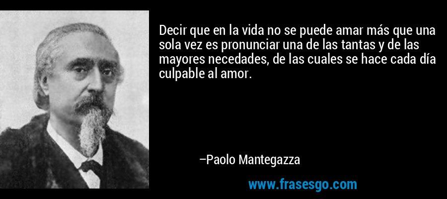 Decir que en la vida no se puede amar más que una sola vez es pronunciar una de las tantas y de las mayores necedades, de las cuales se hace cada día culpable al amor. – Paolo Mantegazza