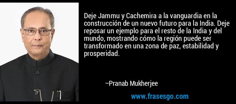 Deje Jammu y Cachemira a la vanguardia en la construcción de un nuevo futuro para la India. Deje reposar un ejemplo para el resto de la India y del mundo, mostrando cómo la región puede ser transformado en una zona de paz, estabilidad y prosperidad. – Pranab Mukherjee