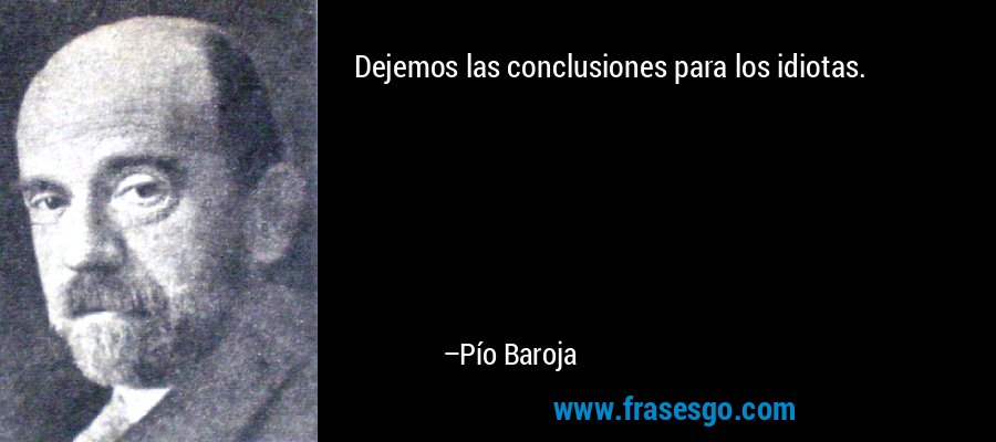 Dejemos las conclusiones para los idiotas. – Pío Baroja