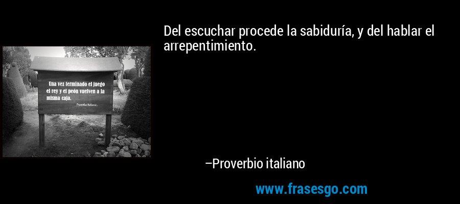 Del escuchar procede la sabiduría, y del hablar el arrepentimiento. – Proverbio italiano