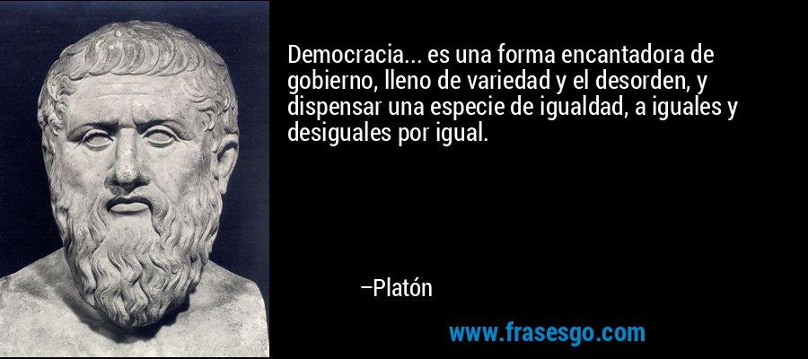 Democracia... es una forma encantadora de gobierno, lleno de variedad y el desorden, y dispensar una especie de igualdad, a iguales y desiguales por igual. – Platón