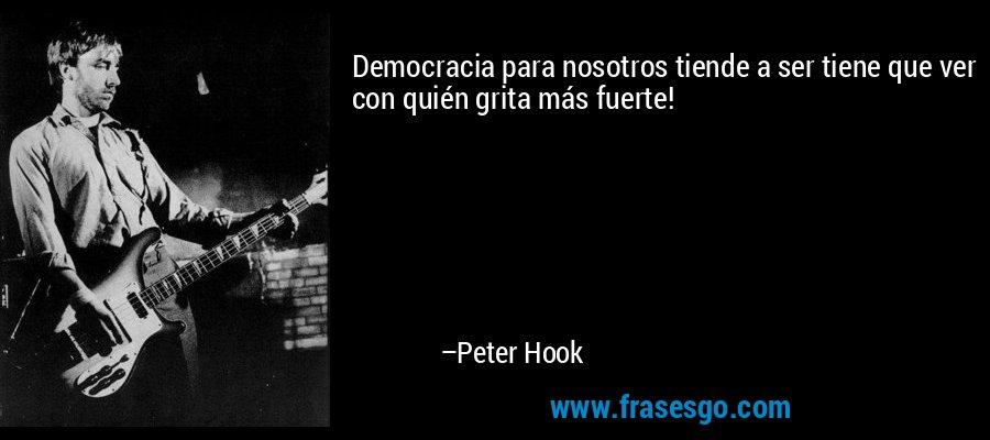 Democracia para nosotros tiende a ser tiene que ver con quién grita más fuerte! – Peter Hook