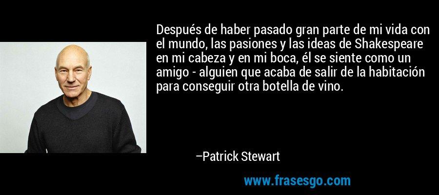 Después de haber pasado gran parte de mi vida con el mundo, las pasiones y las ideas de Shakespeare en mi cabeza y en mi boca, él se siente como un amigo - alguien que acaba de salir de la habitación para conseguir otra botella de vino. – Patrick Stewart