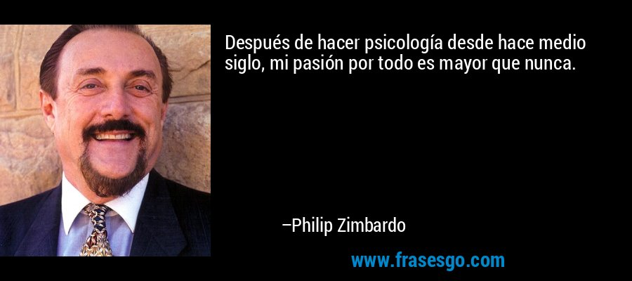 Después de hacer psicología desde hace medio siglo, mi pasión por todo es mayor que nunca. – Philip Zimbardo