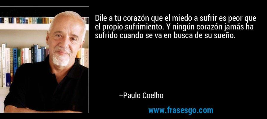 Dile a tu corazón que el miedo a sufrir es peor que el propio sufrimiento. Y ningún corazón jamás ha sufrido cuando se va en busca de su sueño. – Paulo Coelho