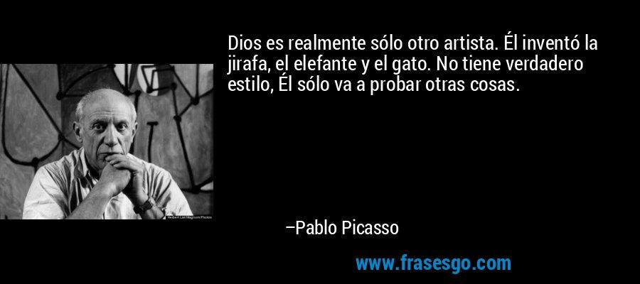 Dios es realmente sólo otro artista. Él inventó la jirafa, el elefante y el gato. No tiene verdadero estilo, Él sólo va a probar otras cosas. – Pablo Picasso