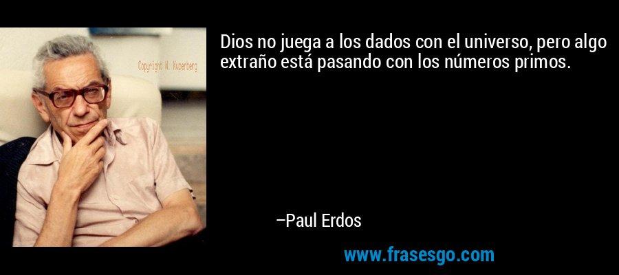 Dios no juega a los dados con el universo, pero algo extraño está pasando con los números primos. – Paul Erdos